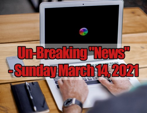 "Un-Breaking ""News"" – Sunday March 14, 2021"