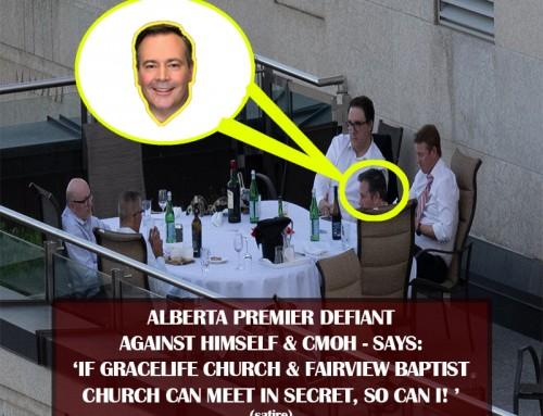 ALBERTA PREMIER DEFIANT AGAINST HIMSELF & CMOH – SAYS:  'IF GRACELIFE CHURCH & FAIRVIEW BAPTIST CHURCH CAN MEET IN SECRET, SO CAN I!' (satire)